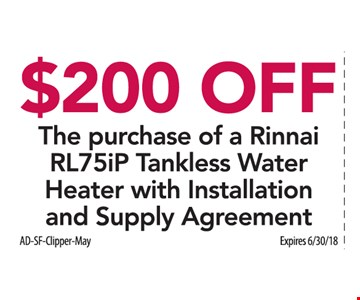 $200 Off the purchase of a Rinnai RL75iP tankless water heater with installation and supply agreement. Expires 6/30/18.
