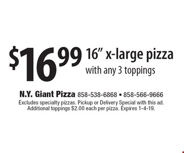 """$16.99 16"""" x-large pizza with any 3 toppings. Excludes specialty pizzas. Pickup or Delivery Special with this ad. Additional toppings $2.00 each per pizza. Expires 1-4-19."""