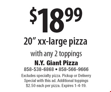 """$18.99 20"""" xx-large pizza with any 2 toppings. Excludes specialty pizza. Pickup or Delivery Special with this ad. Additional toppings $2.50 each per pizza. Expires 1-4-19."""