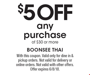 $5 off any purchase of $30 or more. With this coupon. Valid only for dine in & pickup orders. Not valid for delivery or online orders. Not valid with other offers. Offer expires 6/8/18.