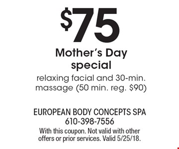 $75 Mother's Day Special. Relaxing facial and 30-min. massage (50 min. reg. $90). With this coupon. Not valid with other offers or prior services. Valid 5/25/18.