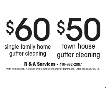 $60 single family home gutter cleaning or $50 town house gutter cleaning. With this coupon. Not valid with other offers or prior purchases. Offer expires 5/18/18.