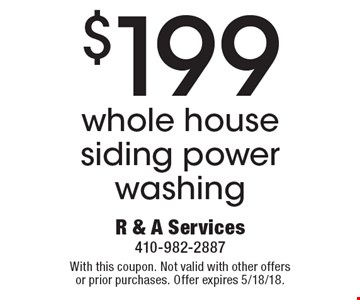 $199 whole house siding power washing. With this coupon. Not valid with other offers or prior purchases. Offer expires 5/18/18.