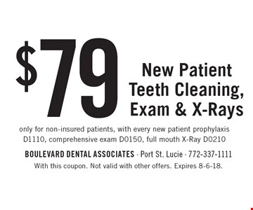 $79 New Patient Teeth Cleaning, Exam & X-Rays. Only for non-insured patients, with every new patient prophylaxis D1110, comprehensive exam D0150, full mouth X-Ray D0210. With this coupon. Not valid with other offers. Expires 8-6-18.