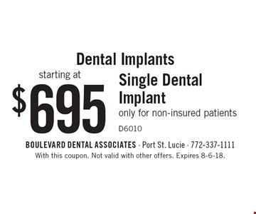 Dental Implants starting at $695: Single Dental Implant. Only for non-insured patients D6010. With this coupon. Not valid with other offers. Expires 8-6-18.