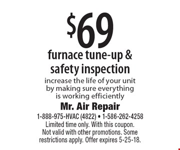 $69 furnace tune-up & safety inspection increase the life of your unit by making sure everything is working efficiently. Limited time only. With this coupon. Not valid with other promotions. Some restrictions apply. Offer expires 5-25-18.