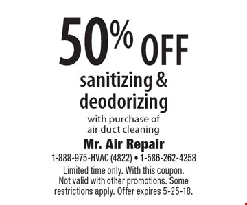 50% off sanitizing & deodorizing with purchase of air duct cleaning. Limited time only. With this coupon. Not valid with other promotions. Some restrictions apply. Offer expires 5-25-18.