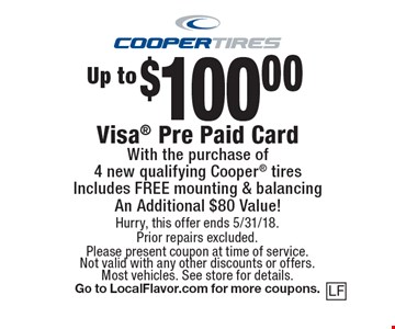 Up to $100.00 Visa Pre Paid Card With the purchase of 4 new qualifying Cooper tiresIncludes FREE mounting & balancing. An Additional $80 Value! Hurry, this offer ends 5/31/18. Prior repairs excluded. Please present coupon at time of service. Not valid with any other discounts or offers. Most vehicles. See store for details. Go to LocalFlavor.com for more coupons.