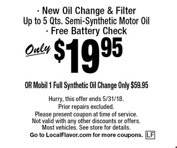 $19.95Only- New Oil Change & FilterUp to 5 Qts. Semi-Synthetic Motor Oil- Free Battery Check. Hurry, this offer ends 5/31/18. Prior repairs excluded. Please present coupon at time of service.Not valid with any other discounts or offers. Most vehicles. See store for details. Go to LocalFlavor.com for more coupons.