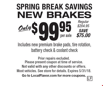 SPRING BREAK SAVINGS. NEW BRAKES Only $99.95 per axle. Includes new premium brake pads, tire rotation, battery check & coolant check. Regular $204.95. SAVE $75.00. Prior repairs excluded. Please present coupon at time of service.Not valid with any other discounts or offers. Most vehicles. See store for details. Expires 5/31/18. Go to LocalFlavor.com for more coupons.