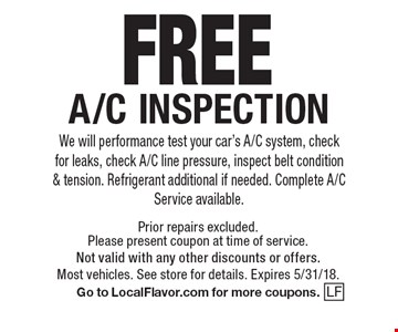 FREE A/C INSPECTION. We will performance test your car's A/C system, check for leaks, check A/C line pressure, inspect belt condition & tension. Refrigerant additional if needed. Complete A/C Service available. Prior repairs excluded. Please present coupon at time of service. Not valid with any other discounts or offers. Most vehicles. See store for details. Expires 5/31/18. Go to LocalFlavor.com for more coupons.