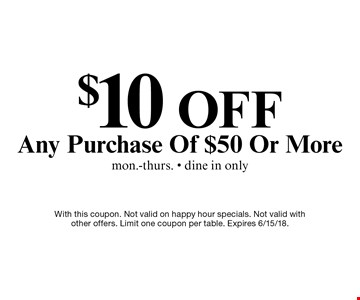 $10 off any purchase of $50 or more. Mon.-Thurs. only. Dine in only. With this coupon. Not valid on happy hour specials. Not valid with other offers. Limit one coupon per table. Expires 6/15/18.