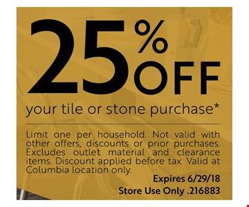25% Off your tile or stone purchase* Limit one per household. Not valid with other offers, discounts or prior purchases. Excludes outlet material and clearance items. Discount applied before tax. Valid at Columbia location only. Expires 6/29/18