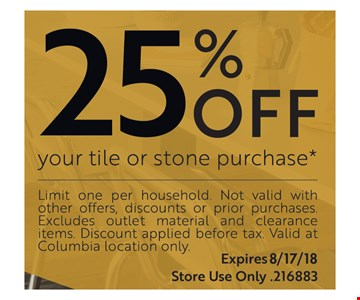 25% off your tile or stone purchase* Limit one per household. Not valid with other offers, discounts or prior purchases. Excludes outlet material and clearance items. DIscount applied before tax. Valid at Columbia location only.