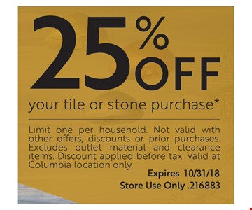 25% OFF your tile or stone purchase. Limit one per household. Not valid with other offers, Discount or prior purchase. Excludes outlet material and clearance items. Discount applied before tax. Valid at Columbia location only. Expires 10/31/18. Store Use Only .216883