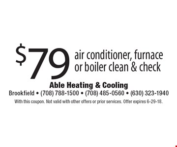 $79 air conditioner, furnace or boiler clean & check. With this coupon. Not valid with other offers or prior services. Offer expires 6-29-18.