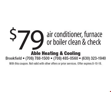 $79 air conditioner, furnace or boiler clean & check. With this coupon. Not valid with other offers or prior services. Offer expires 8-10-18.