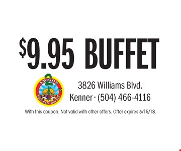 $9.95 BUFFET. With this coupon. Not valid with other offers. Offer expires 6/15/18.