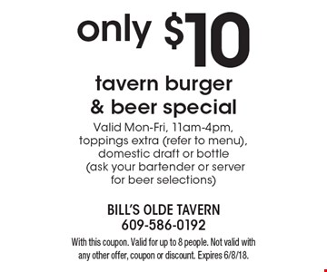 Only $10 tavern burger & beer special. Valid Mon-Fri, 11am-4pm, toppings extra (refer to menu), domestic draft or bottle (ask your bartender or server for beer selections). With this coupon. Valid for up to 8 people. Not valid with any other offer, coupon or discount. Expires 6/8/18.