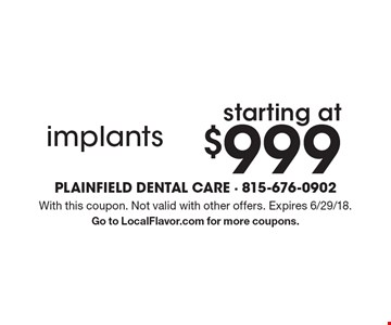 Starting at $999 implants. With this coupon. Not valid with other offers. Expires 6/29/18. Go to LocalFlavor.com for more coupons.