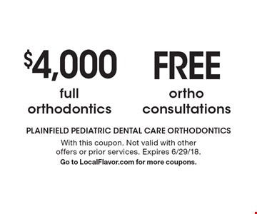 $4,000 full orthodontics. Free ortho consultations. With this coupon. Not valid with other offers or prior services. Expires 6/29/18. Go to LocalFlavor.com for more coupons.