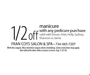 1/2 off manicure with any pedicure purchase. Valid with Devon, Ariel, Holly, Sydney, Shannon or Jamie. With this coupon. Must mention coupon when scheduling. Some restrictions may apply. Not valid with other offers or prior services. Exp. 5-25-18.