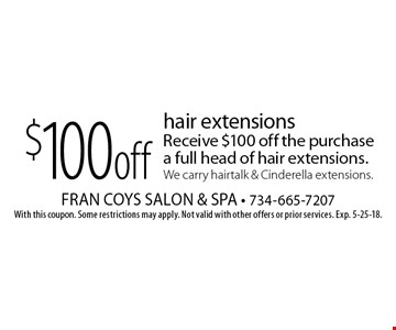 $100 off hair extensions. Receive $100 off the purchase a full head of hair extensions. We carry hairtalk & Cinderella extensions. With this coupon. Some restrictions may apply. Not valid with other offers or prior services. Exp. 5-25-18.