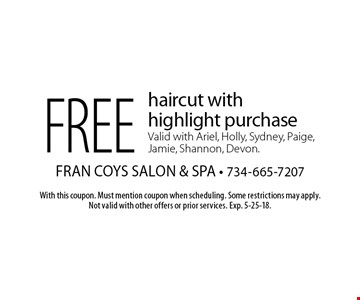 Free haircut with highlight purchase. Valid with Ariel, Holly, Sydney, Paige, Jamie, Shannon, Devon. With this coupon. Must mention coupon when scheduling. Some restrictions may apply. Not valid with other offers or prior services. Exp. 5-25-18.