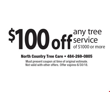 $100 off any tree service of $1000 or more. Must present coupon at time of original estimate. Not valid with other offers. Offer expires 6/30/18.