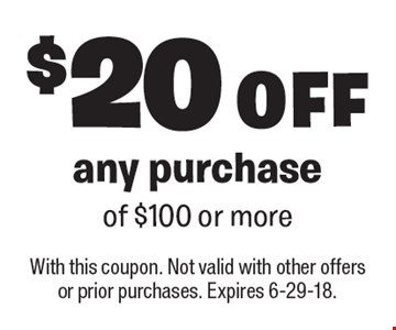 $20 OFF any purchase of $100 or more. With this coupon. Not valid with other offers or prior purchases. Expires 6-29-18.
