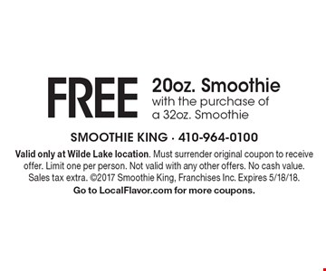 FREE 20oz. Smoothie with the purchase of a 32oz. Smoothie. Valid only at Wilde Lake location. Must surrender original coupon to receive offer. Limit one per person. Not valid with any other offers. No cash value. Sales tax extra. 2017 Smoothie King, Franchises Inc. Expires 5/18/18. Go to LocalFlavor.com for more coupons.