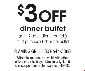 $3 OFF dinner buffet (min. 2 adult dinner buffets) must purchase 1 drink per buffet. With this coupon. Not valid with other offers or on holidays. Dine in only. Limit one coupon per table. Expires 5-18-18.