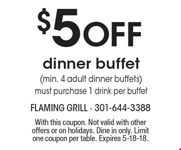 $5 OFF dinner buffet (min. 4 adult dinner buffets) must purchase 1 drink per buffet. With this coupon. Not valid with other offers or on holidays. Dine in only. Limit one coupon per table. Expires 5-18-18.