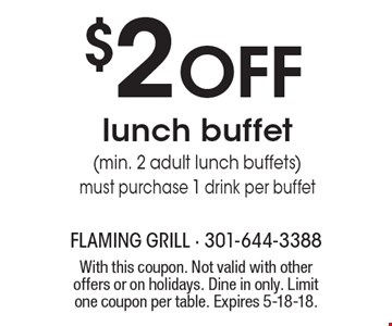 $2 OFF lunch buffet (min. 2 adult lunch buffets) must purchase 1 drink per buffet. With this coupon. Not valid with other offers or on holidays. Dine in only. Limit one coupon per table. Expires 5-18-18.