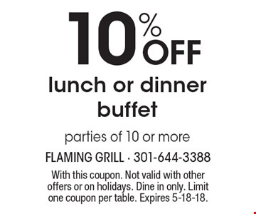 10% OFF lunch or dinner buffet. Parties of 10 or more. With this coupon. Not valid with other offers or on holidays. Dine in only. Limit one coupon per table. Expires 5-18-18.