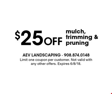 $25 Off mulch, trimming & pruning. Limit one coupon per customer. Not valid with any other offers. Expires 6/8/18.