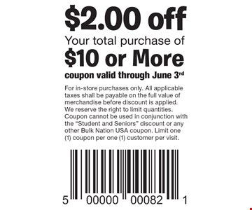 $2.00 off Your total purchase of$10 or More. For in-store purchases only. All applicable taxes shall be payable on the full value of merchandise before discount is applied. We reserve the right to limit quantities. Coupon cannot be used in conjunction with the