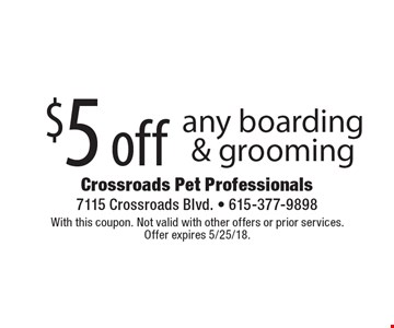 $5 off any boarding & grooming. With this coupon. Not valid with other offers or prior services. Offer expires 5/25/18.