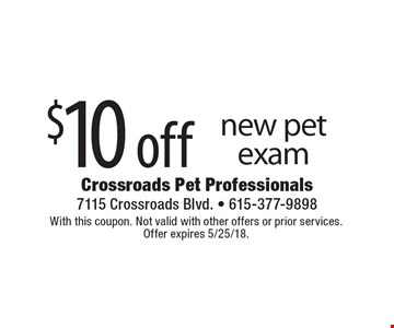 $10 off new pet exam. With this coupon. Not valid with other offers or prior services. Offer expires 5/25/18.