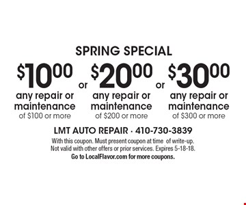 Spring Special $30.00 any repair or maintenance of $300 or more. $20.00 any repair or maintenance of $200 or more. $10.00 any repair or maintenance of $100 or more. With this coupon. Must present coupon at time of write-up. Not valid with other offers or prior services. Expires 5-18-18.Go to LocalFlavor.com for more coupons.