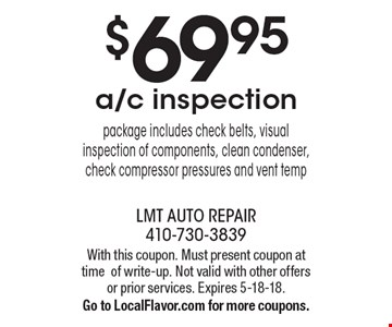 $69.95 a/c inspection package includes check belts, visual inspection of components, clean condenser, check compressor pressures and vent temp. With this coupon. Must present coupon at time of write-up. Not valid with other offers or prior services. Expires 5-18-18.Go to LocalFlavor.com for more coupons.
