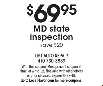 $69.95 MD state inspection. Save $20. With this coupon. Must present coupon at time of write-up. Not valid with other offers or prior services. Expires 6-22-18. Go to LocalFlavor.com for more coupons.