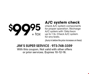 $99.95 + tax A/C system check. Check A/C system components for proper operation. Recharge A/C system with 134a freon up to 1 lb. Check A/C system for any leaks. (Hurry in before the price increases on freon). With this coupon. Not valid with other offers or prior services. Expires 10-12-18.