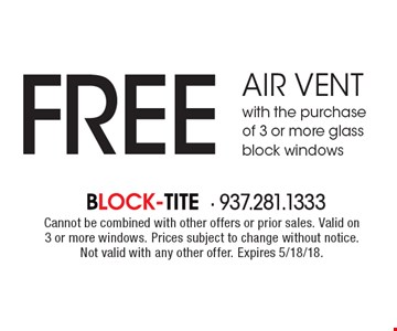 FREE air vent with the purchase of 3 or more glass block windows. Cannot be combined with other offers or prior sales. Valid on 3 or more windows. Prices subject to change without notice. Not valid with any other offer. Expires 5/18/18.