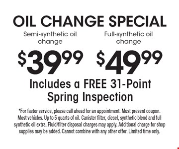 OIL CHANGE SPECIAL: 49.99 Full-synthetic oil change. 39.99 Semi-synthetic oil change. Includes a FREE 31-PointSpring Inspection. *For faster service, please call ahead for an appointment. Must present coupon. Most vehicles. Up to 5 quarts of oil. Canister filter, diesel, synthetic blend and full synthetic oil extra. Fluid/filter disposal charges may apply. Additional charge for shop supplies may be added. Cannot combine with any other offer. Limited time only.