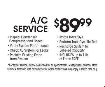 $89.99 A/C service. Inspect condenser, compressor and hoses, verify system performance, check ac system for leaks, reclaim existing Freon from system, install TracerDye, perform TraceDye life test, recharge system to, labeled capacity, includes up to 1 lb. of Freon free. *For faster service, please call ahead for an appointment. Must present coupon. Most vehicles. Not valid with any other offer. Some restrictions may apply. Limited time only.