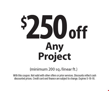 $250 off any project (minimum 200 sq./linear ft.). With this coupon. Not valid with other offers or prior services. Discounts reflect cash discounted prices. Credit card and finance are subject to change. Expires 5-18-18.