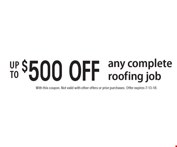 up to $500 OFF any complete roofing job. With this coupon. Not valid with other offers or prior purchases. Offer expires 7-13-18.