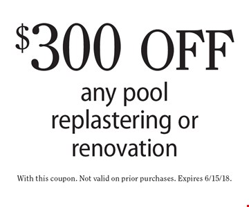 $300 off any pool replastering or renovation. With this coupon. Not valid on prior purchases. Expires 6/15/18.