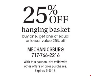 25% OFF hanging basket. Buy one, get one of equal or lesser value 25% off. With this coupon. Not valid with other offers or prior purchases. Expires 6-8-18.